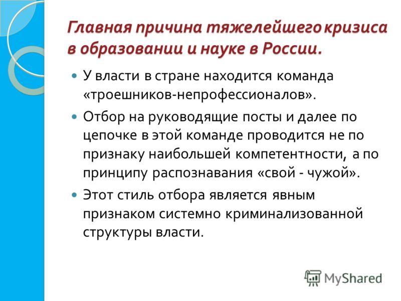 Главная причина тяжелейшего кризиса в образовании и науке в России. У власти в стране находится команда « троешников - непрофессионалов ». Отбор на руководящие посты и далее по цепочке в этой команде проводится не по признаку наибольшей компетентност