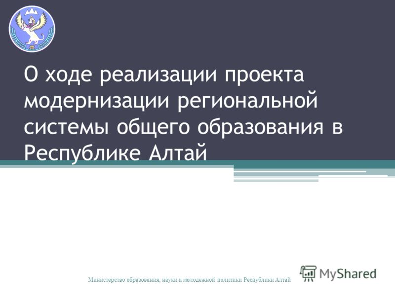 О ходе реализации проекта модернизации региональной системы общего образования в Республике Алтай Министерство образования, науки и молодежной политики Республики Алтай