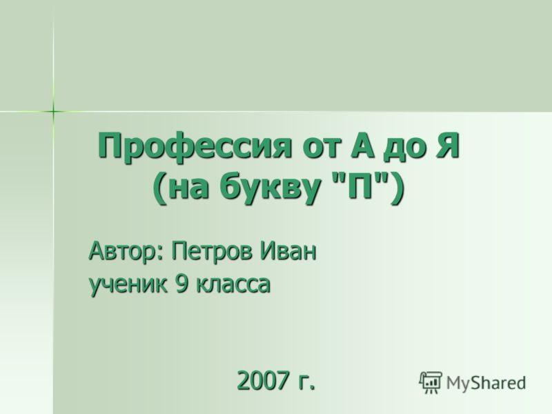 Профессия от А до Я (на букву П) Автор: Петров Иван ученик 9 класса 2007 г.