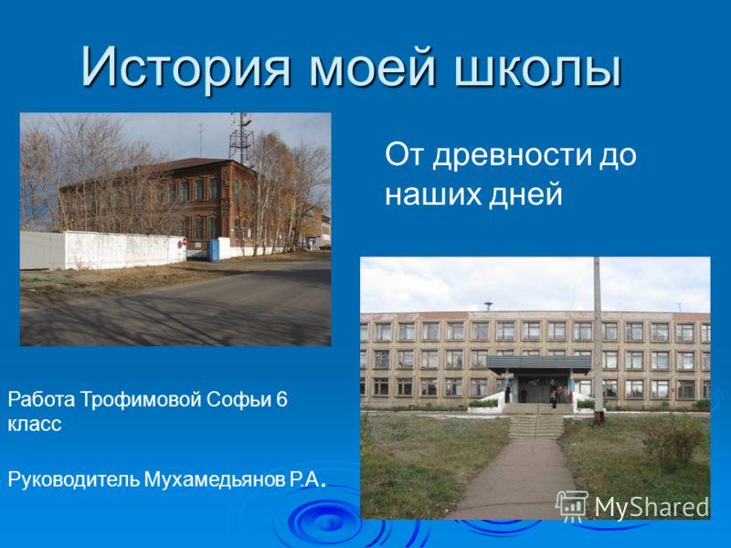История моей школы Работа Трофимовой Софьи 6 класс Руководитель Мухамедьянов Р.А. От древности до наших дней