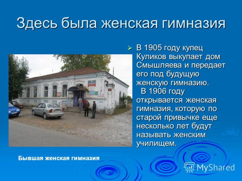 Здесь была женская гимназия В 1905 году купец Куликов выкупает дом Смышляева и передает его под будущую женскую гимназию. В 1905 году купец Куликов выкупает дом Смышляева и передает его под будущую женскую гимназию. В 1906 году открывается женская ги