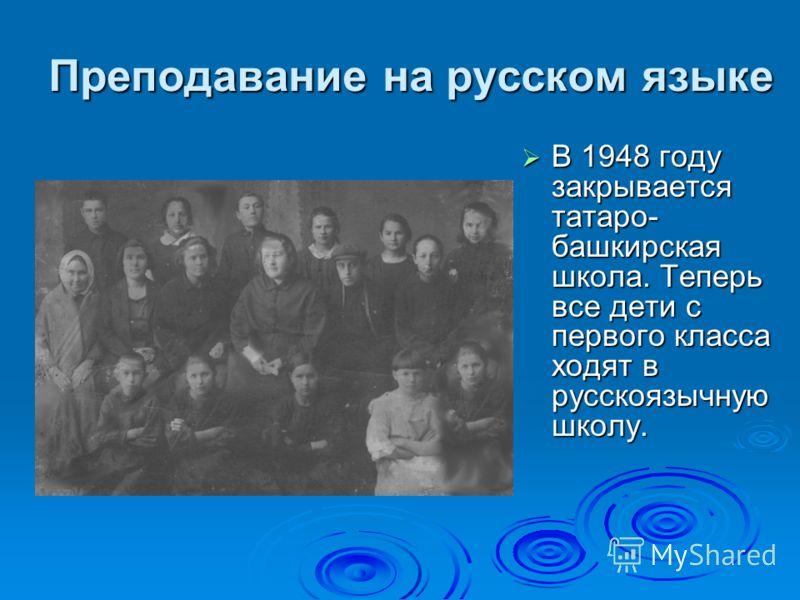 Преподавание на русском языке В 1948 году закрывается татаро- башкирская школа. Теперь все дети с первого класса ходят в русскоязычную школу. В 1948 году закрывается татаро- башкирская школа. Теперь все дети с первого класса ходят в русскоязычную шко