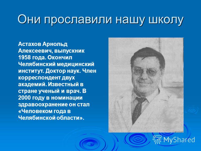 Они прославили нашу школу Астахов Арнольд Алексеевич, выпускник 1958 года. Окончил Челябинский медицинский институт. Доктор наук. Член корреспондент двух академий. Известный в стране ученый и врач. В 2000 году в номинации здравоохранение он стал «Чел