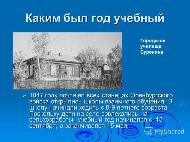 Каким был год учебный 1847 году почти во всех станицах Оренбургского войска открылись школы взаимного обучения. В школу начинали ходить с 8-9 летнего возраста. Поскольку дети на селе вовлекались на сельхозработы, учебный год начинался с 15 сентября,