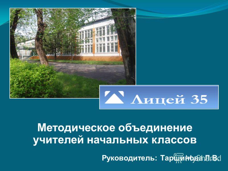 Методическое объединение учителей начальных классов Руководитель: Таршинова Л.В.