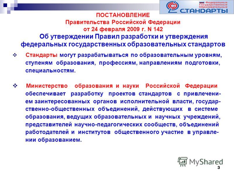 3 ПОСТАНОВЛЕНИЕ Правительства Российской Федерации от 24 февраля 2009 г. N 142 Об утверждении Правил разработки и утверждения федеральных государственных образовательных стандартов Стандарты могут разрабатываться по образовательным уровням, ступеням