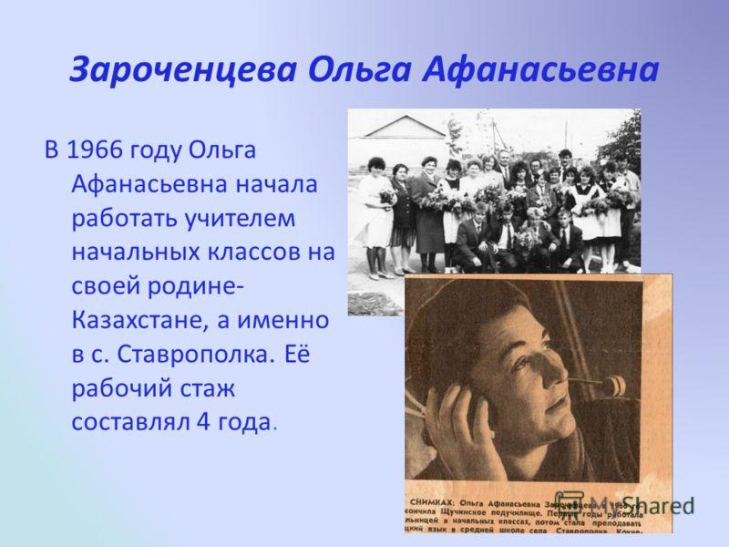 Зароченцева Ольга Афанасьевна В 1966 году Ольга Афанасьевна начала работать учителем начальных классов на своей родине- Казахстане, а именно в с. Ставрополка. Её рабочий стаж составлял 4 года.