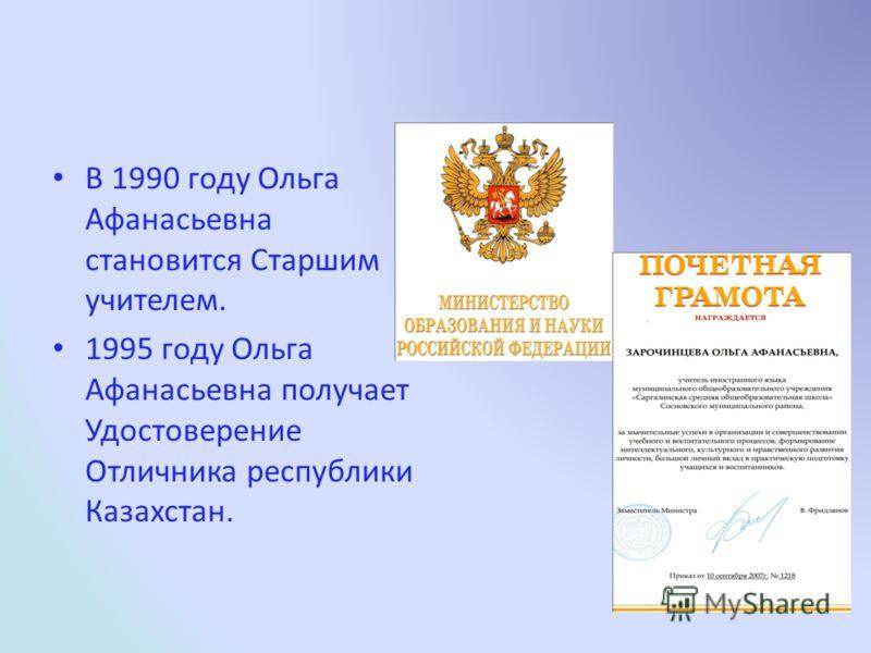 В 1990 году Ольга Афанасьевна становится Старшим учителем. 1995 году Ольга Афанасьевна получает Удостоверение Отличника республики Казахстан.
