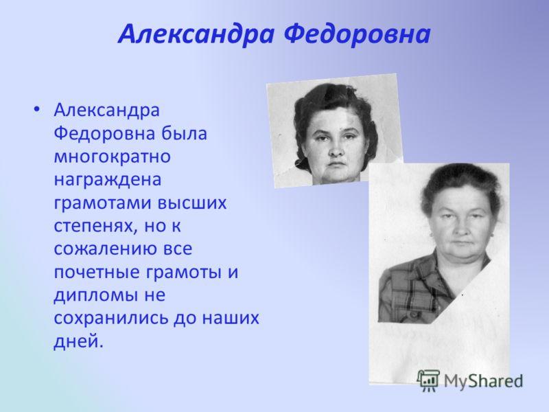 Александра Федоровна Александра Федоровна была многократно награждена грамотами высших степенях, но к сожалению все почетные грамоты и дипломы не сохранились до наших дней.