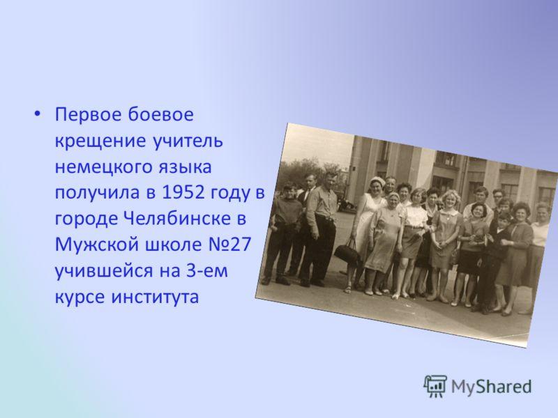 Первое боевое крещение учитель немецкого языка получила в 1952 году в городе Челябинске в Мужской школе 27 учившейся на 3-ем курсе института