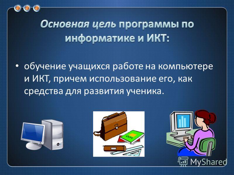 обучение учащихся работе на компьютере и ИКТ, причем использование его, как средства для развития ученика.