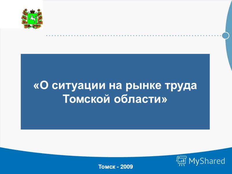 «О ситуации на рынке труда Томской области» Томск - 2009