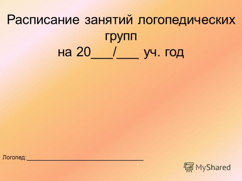 Расписание занятий логопедических групп на 20___/___ уч. год Логопед:___________________________________