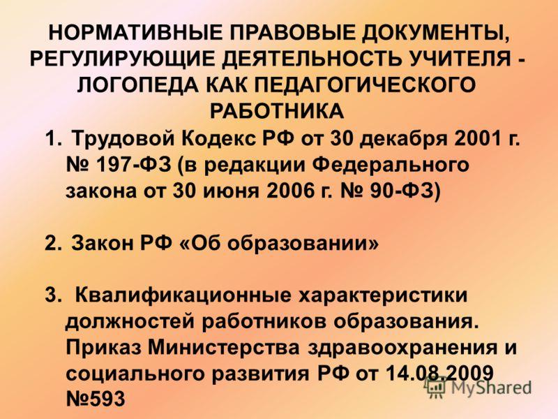 НОРМАТИВНЫЕ ПРАВОВЫЕ ДОКУМЕНТЫ, РЕГУЛИРУЮЩИЕ ДЕЯТЕЛЬНОСТЬ УЧИТЕЛЯ - ЛОГОПЕДА КАК ПЕДАГОГИЧЕСКОГО РАБОТНИКА 1. Трудовой Кодекс РФ от 30 декабря 2001 г. 197-ФЗ (в редакции Федерального закона от 30 июня 2006 г. 90-ФЗ) 2. Закон РФ «Об образовании» 3. Кв