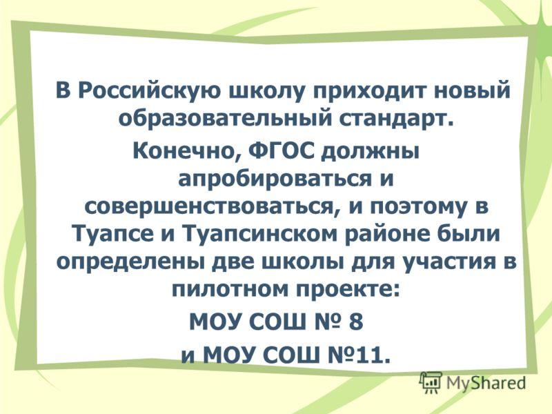 В Российскую школу приходит новый образовательный стандарт. Конечно, ФГОС должны апробироваться и совершенствоваться, и поэтому в Туапсе и Туапсинском районе были определены две школы для участия в пилотном проекте: МОУ СОШ 8 и МОУ СОШ 11.