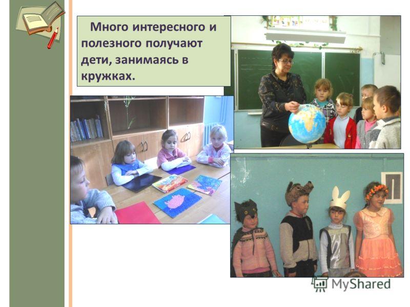 Много интересного и полезного получают дети, занимаясь в кружках.