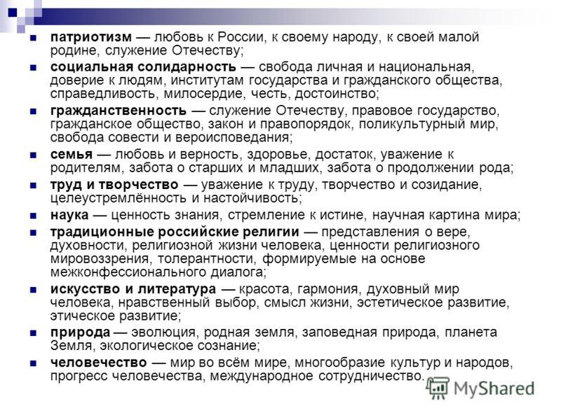 патриотизм любовь к России, к своему народу, к своей малой родине, служение Отечеству; социальная солидарность свобода личная и национальная, доверие к людям, институтам государства и гражданского общества, справедливость, милосердие, честь, достоинс