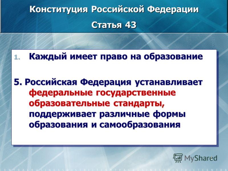 6 Конституция Российской Федерации Статья 43 1. Каждый имеет право на образование 5. Российская Федерация устанавливает федеральные государственные образовательные стандарты, поддерживает различные формы образования и самообразования 1. Каждый имеет
