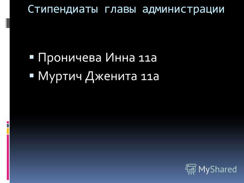 Стипендиаты главы администрации Проничева Инна 11а Муртич Дженита 11а