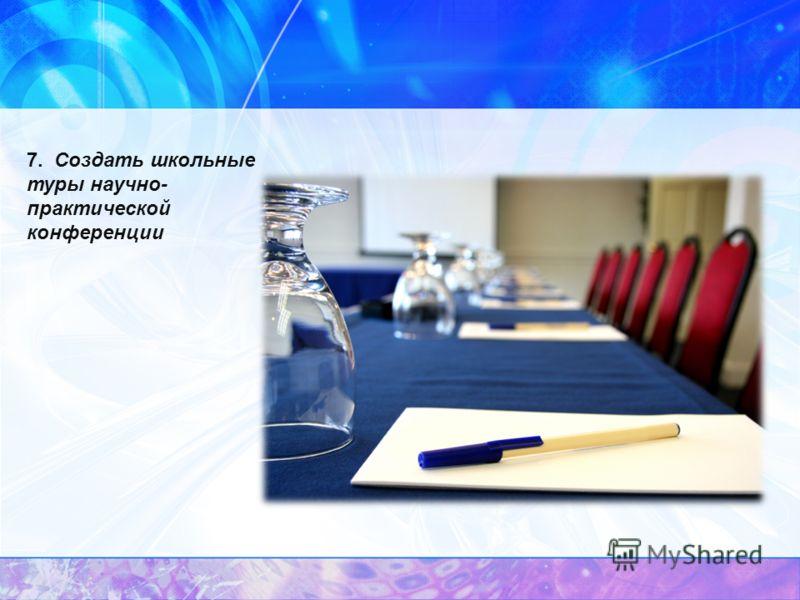 7. Создать школьные туры научно- практической конференции