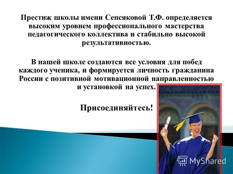 Престиж школы имени Сепсяковой Т.Ф. определяется высоким уровнем профессионального мастерства педагогического коллектива и стабильно высокой результативностью. В нашей школе создаются все условия для побед каждого ученика, и формируется личность граж
