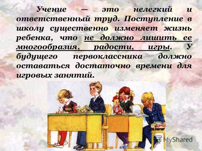 Учение это нелегкий и ответственный труд. Поступление в школу существенно изменяет жизнь ребенка, что не должно лишить ее многообразия, радости, игры. У будущего первоклассника должно оставаться достаточно времени для игровых занятий.
