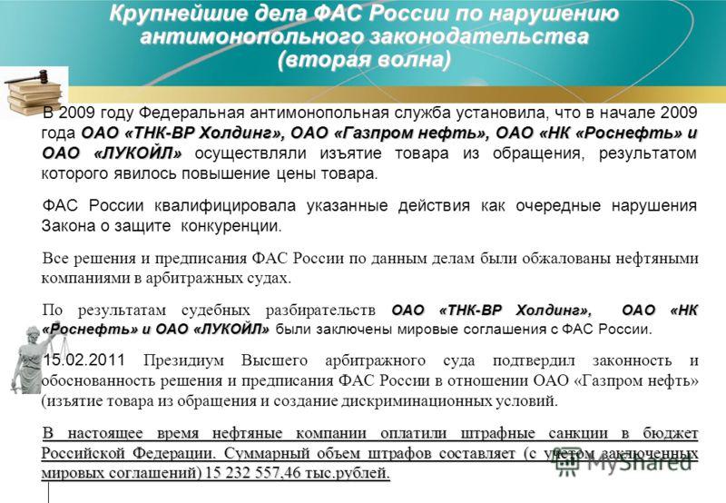 Крупнейшие дела ФАС России по нарушению антимонопольного законодательства (вторая волна) ОАО «ТНК-ВР Холдинг», ОАО «Газпром нефть», ОАО «НК «Роснефть» и ОАО «ЛУКОЙЛ» В 2009 году Федеральная антимонопольная служба установила, что в начале 2009 года ОА