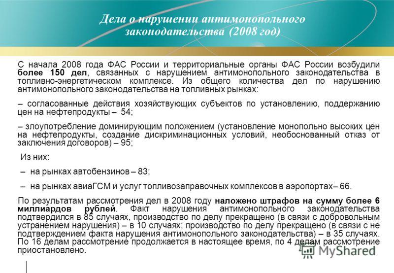 Дела о нарушении антимонопольного законодательства (2008 год) С начала 2008 года ФАС России и территориальные органы ФАС России возбудили более 150 дел, связанных с нарушением антимонопольного законодательства в топливно-энергетическом комплексе. Из