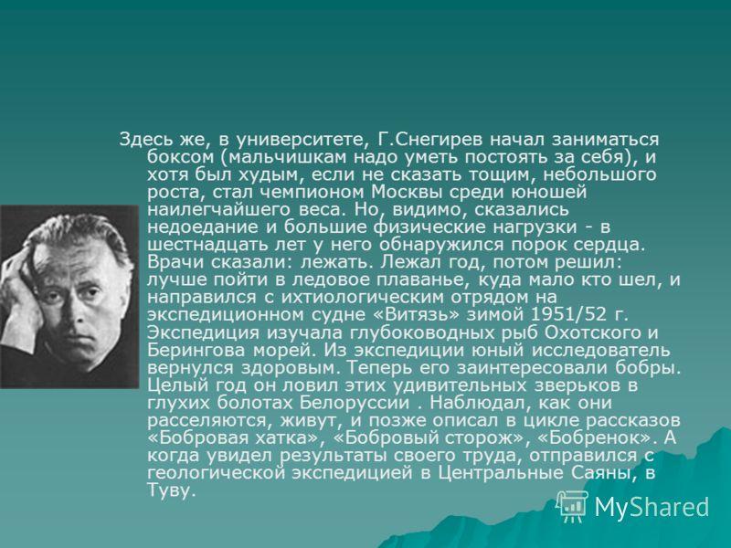 Здесь же, в университете, Г.Снегирев начал заниматься боксом (мальчишкам надо уметь постоять за себя), и хотя был худым, если не сказать тощим, небольшого роста, стал чемпионом Москвы среди юношей наилегчайшего веса. Но, видимо, сказались недоедание