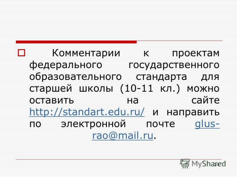 24 Комментарии к проектам федерального государственного образовательного стандарта для старшей школы (10-11 кл.) можно оставить на сайте http://standart.edu.ru/ и направить по электронной почте glus- rao@mail.ru. http://standart.edu.ru/glus- rao@mail