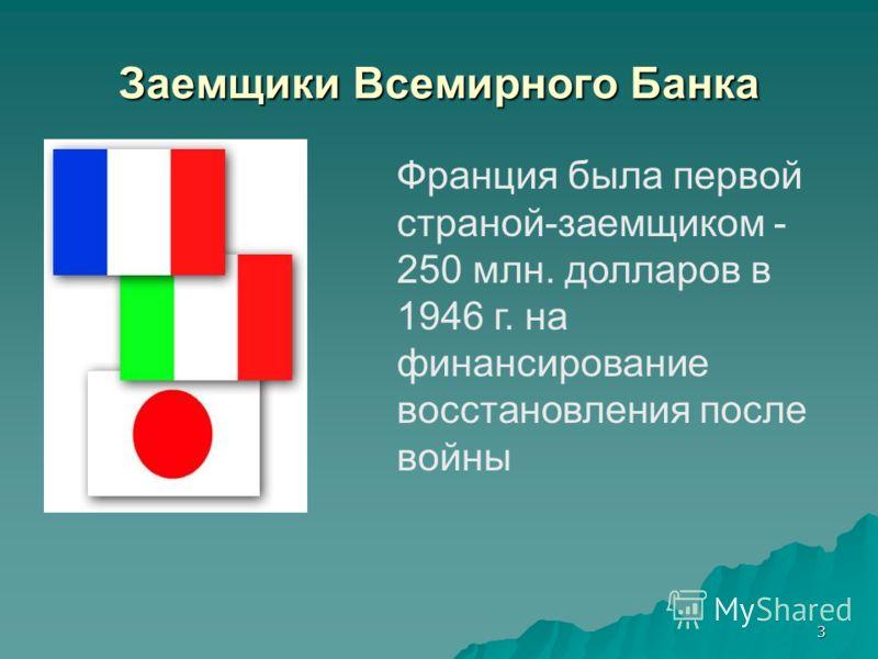 3 Заемщики Всемирного Банка Франция была первой страной-заемщиком - 250 млн. долларов в 1946 г. на финансирование восстановления после войны