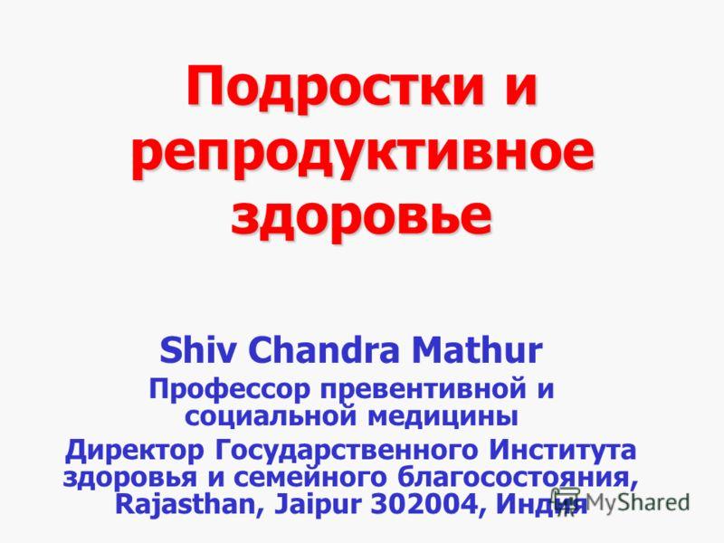 Подростки и репродуктивное здоровье Shiv Chandra Mathur Профессор превентивной и социальной медицины Директор Государственного Института здоровья и семейного благосостояния, Rajasthan, Jaipur 302004, Индия