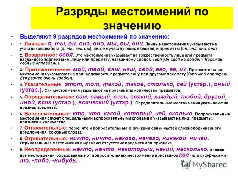 Разряды местоимений по значению Выделяют 9 разрядов местоимений по значению: 1. Личные: я, ты, он, она, оно, мы, вы, они. Личные местоимения указывают на участников диалога (я, ты, мы, вы), лиц, не участвующих в беседе, и предметы (он, она, оно, они)