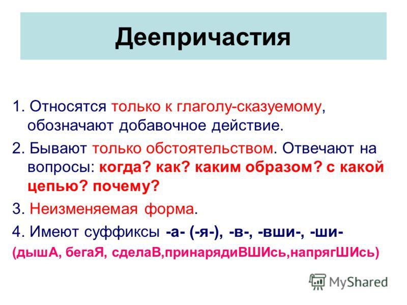 Деепричастия 1. Относятся только к глаголу-сказуемому, обозначают добавочное действие. 2. Бывают только обстоятельством. Отвечают на вопросы: когда? как? каким образом? с какой цепью? почему? 3. Неизменяемая форма. 4. Имеют суффиксы -а- (-я-), -в-, -