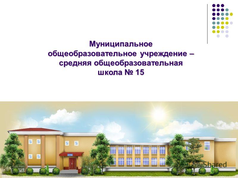 Муниципальное общеобразовательное учреждение – средняя общеобразовательная школа 15