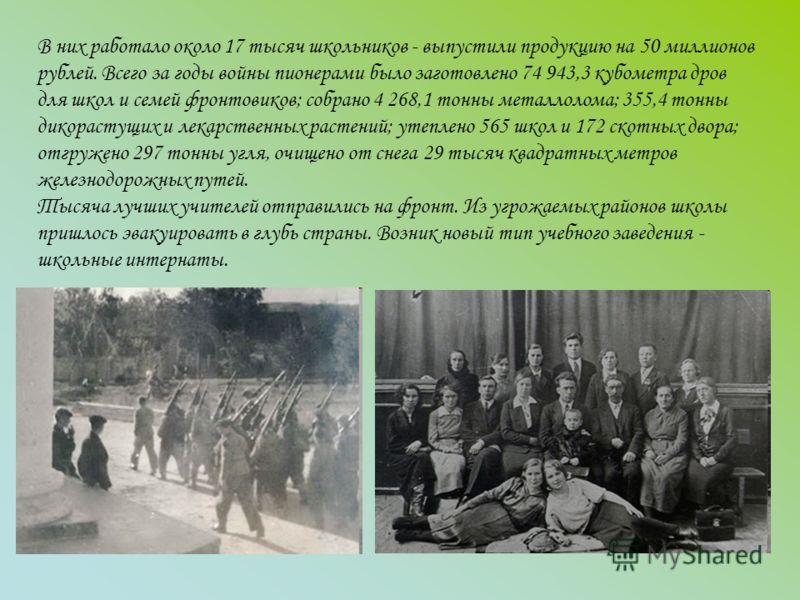 В них работало около 17 тысяч школьников - выпустили продукцию на 50 миллионов рублей. Всего за годы войны пионерами было заготовлено 74 943,3 кубометра дров для школ и семей фронтовиков; собрано 4 268,1 тонны металлолома; 355,4 тонны дикорастущих и