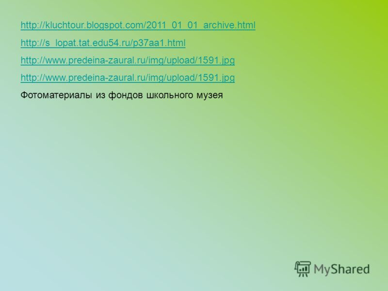 http://kluchtour.blogspot.com/2011_01_01_archive.html http://s_lopat.tat.edu54.ru/p37aa1.html http://www.predeina-zaural.ru/img/upload/1591.jpg Фотоматериалы из фондов школьного музея