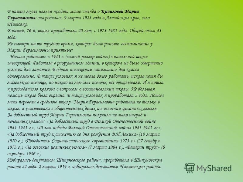 В нашем музее нельзя пройти мимо стенда о Кизиловой Марии Герасимовны: она родилась 9 марта 1923 года в Алтайском крае, село Титовка. В нашей, 76-й, школе проработала 20 лет, с 1973-1985 года. Общий стаж 43 года. Не смотря на то трудное время, которо