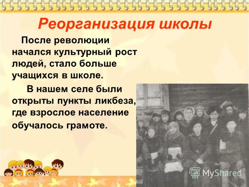 Реорганизация школы После революции начался культурный рост людей, стало больше учащихся в школе. В нашем селе были открыты пункты ликбеза, где взрослое население обучалось грамоте.