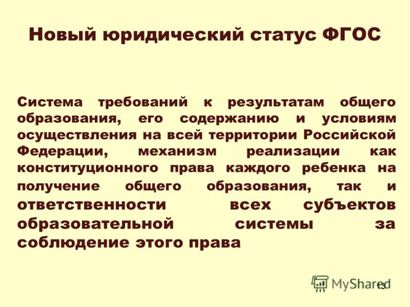 13 Система требований к результатам общего образования, его содержанию и условиям осуществления на всей территории Российской Федерации, механизм реализации как конституционного права каждого ребенка на получение общего образования, так и ответственн