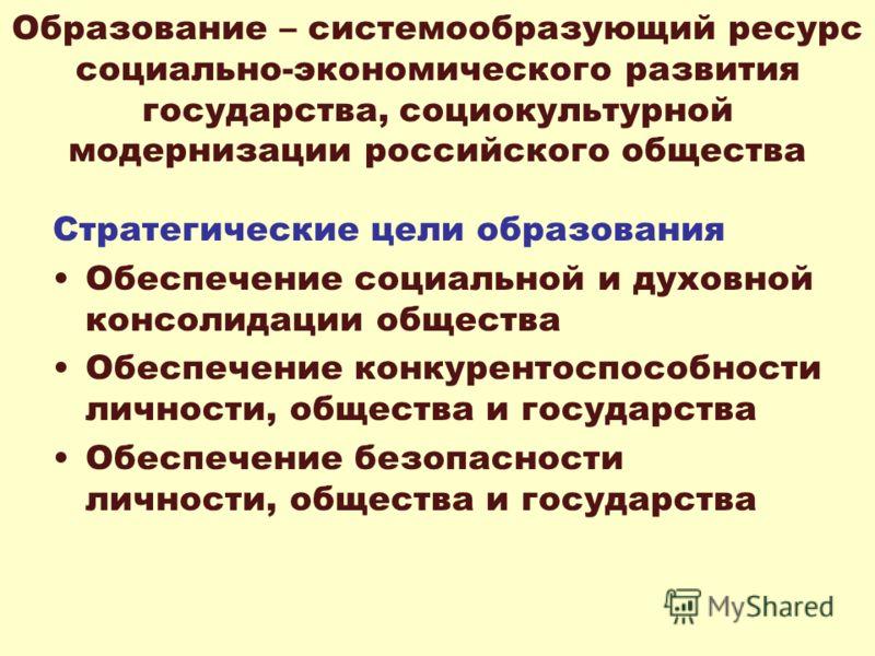 Образование – системообразующий ресурс социально-экономического развития государства, социокультурной модернизации российского общества Стратегические цели образования Обеспечение социальной и духовной консолидации общества Обеспечение конкурентоспос