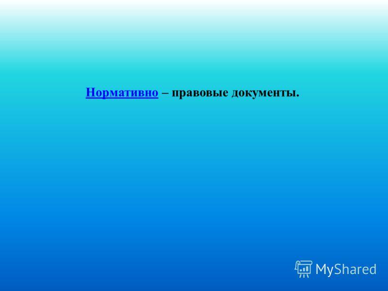 НормативноНормативно – правовые документы.