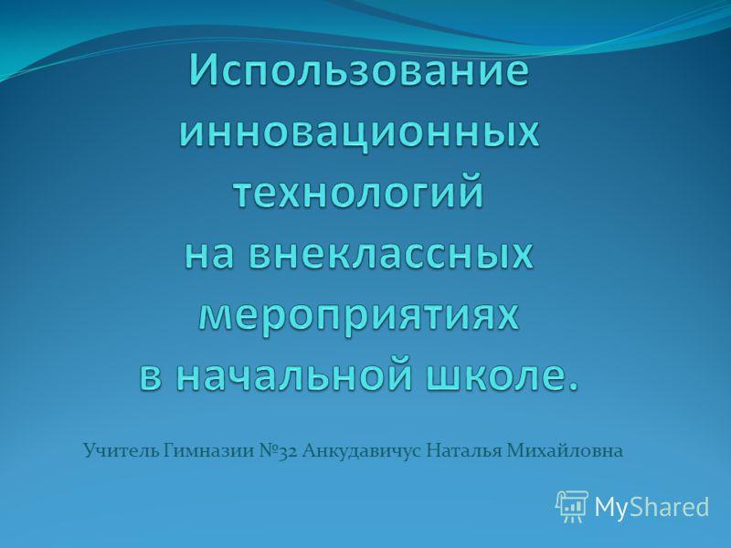Учитель Гимназии 32 Анкудавичус Наталья Михайловна
