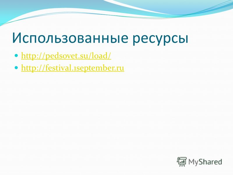 Использованные ресурсы http://pedsovet.su/load/ http://festival.1september.ru