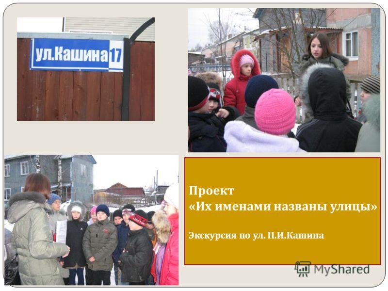 Проект «Их именами названы улицы» Экскурсия по ул. Н.И.Кашина