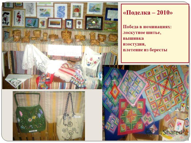 «Поделка – 2010» Победа в номинациях: лоскутное шитье, вышивка изостудия, плетение из бересты