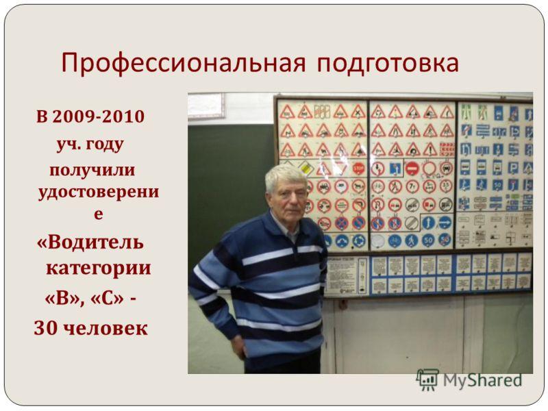 Профессиональная подготовка В 2009-2010 уч. году получили удостоверени е « Водитель категории « В », « С » - 30 человек