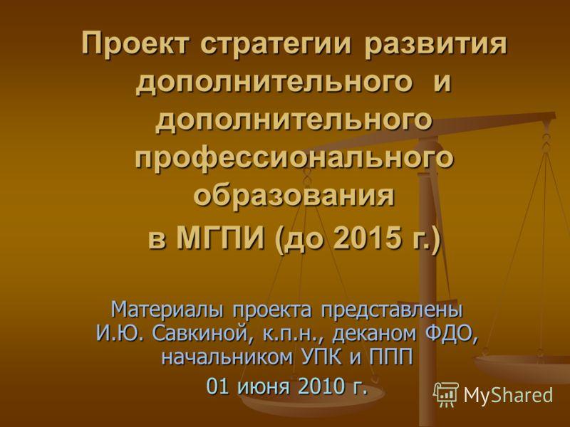 Материалы проекта представлены И.Ю. Савкиной, к.п.н., деканом ФДО, начальником УПК и ППП 01 июня 2010 г. Проект стратегии развития дополнительного и дополнительного профессионального образования в МГПИ (до 2015 г.)