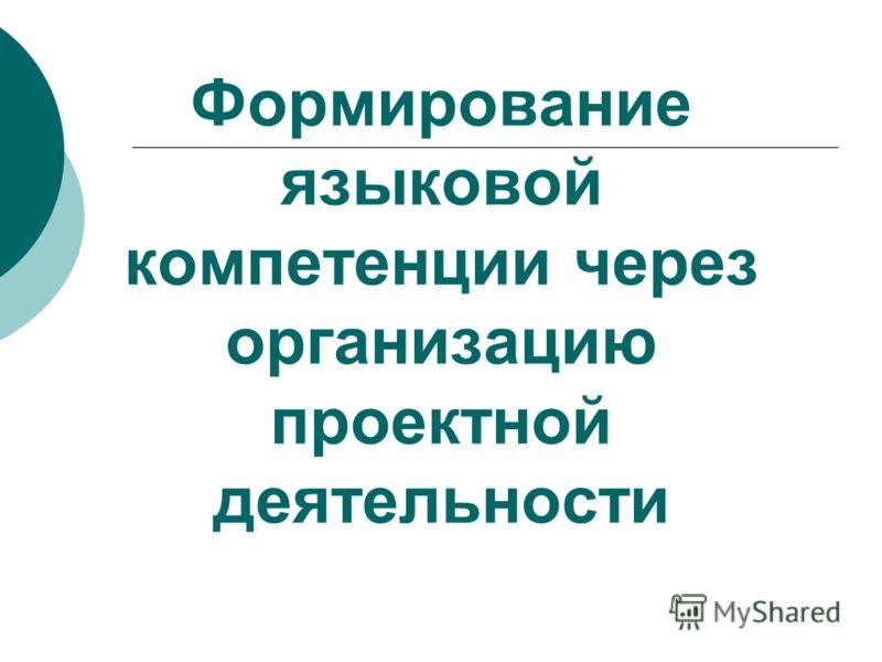 Формирование языковой компетенции через организацию проектной деятельности