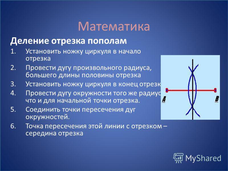 Математика Деление отрезка пополам 1.Установить ножку циркуля в начало отрезка 2.Провести дугу произвольного радиуса, большего длины половины отрезка 3.Установить ножку циркуля в конец отрезка 4.Провести дугу окружности того же радиуса, что и для нач